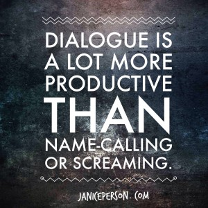Dialogue is more productive than name calling or screaming