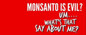 Monsanto is evil, what does that say about me?